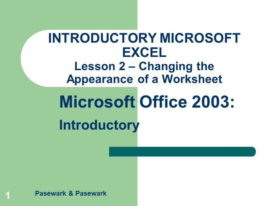 Excel – Lesson 2 Microsoft Office 2003: Introductory Pasewark & Pasewark 12 Create and Use Styles A style is a combination of formatting characteristics such as alignment, font, border, or pattern.
