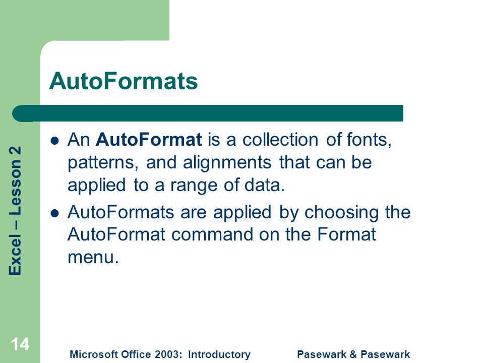 Excel – Lesson 2 Microsoft Office 2003: Introductory Pasewark & Pasewark 14 AutoFormats An AutoFormat is a collection of fonts, patterns, and alignments that can be applied to a range of data.