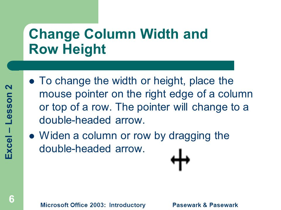 Excel – Lesson 2 Microsoft Office 2003: Introductory Pasewark & Pasewark 6 Change Column Width and Row Height To change the width or height, place the mouse pointer on the right edge of a column or top of a row.