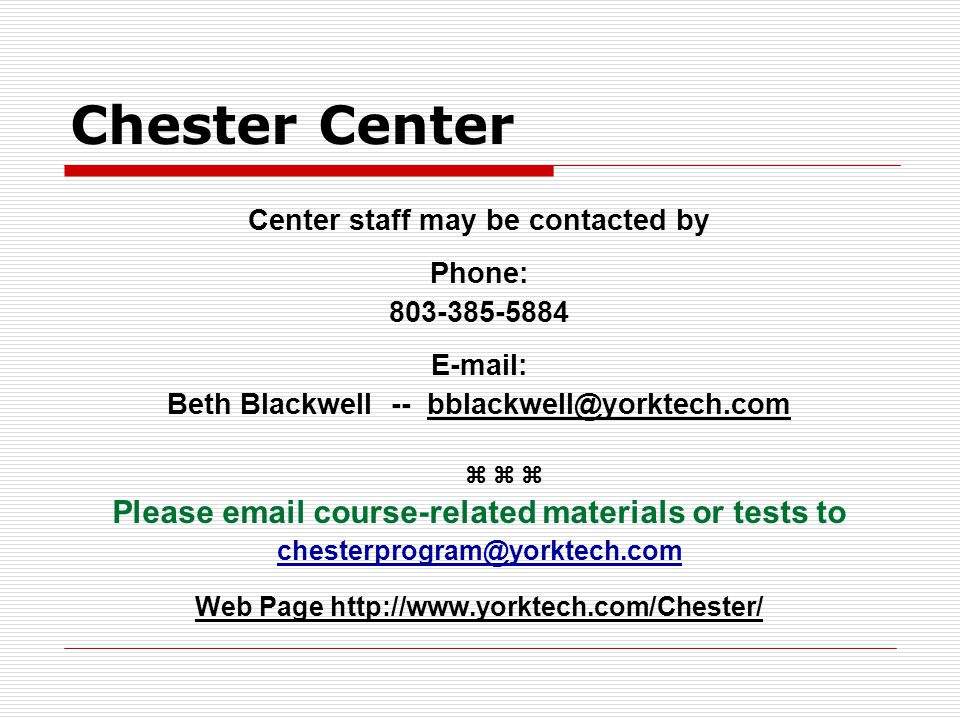 Chester Center Center staff may be contacted by Phone: 803-385-5884 E-mail: Beth Blackwell -- bblackwell@yorktech.com Please email course-related mate