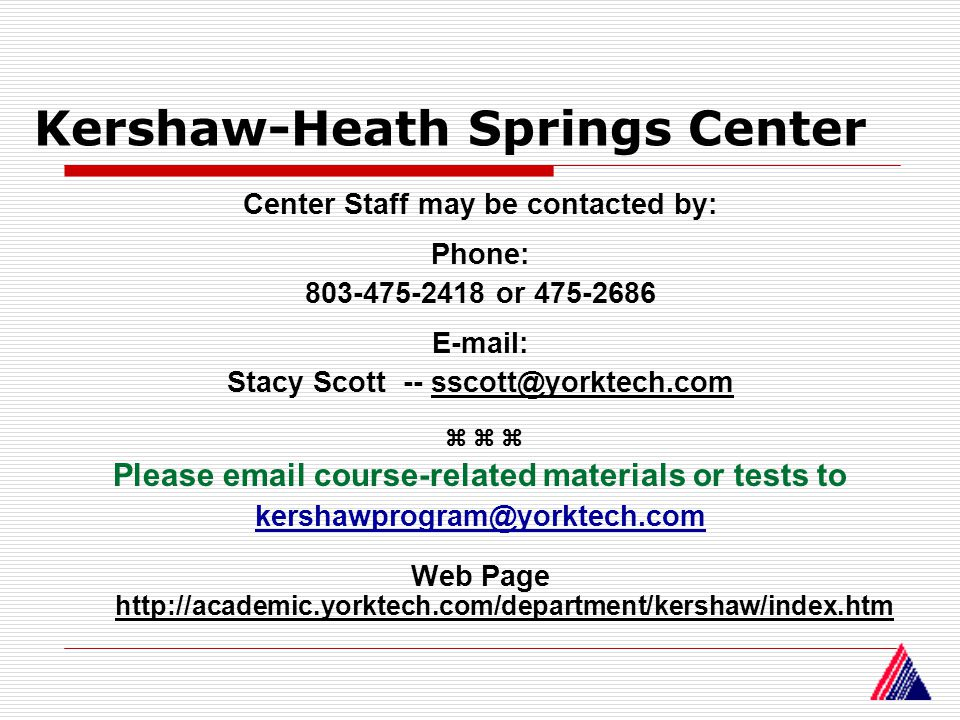 Kershaw-Heath Springs Center Center Staff may be contacted by: Phone: 803-475-2418 or 475-2686 E-mail: Stacy Scott -- sscott@yorktech.com Please email course-related materials or tests to kershawprogram@yorktech.com Web Page http://academic.yorktech.com/department/kershaw/index.htm