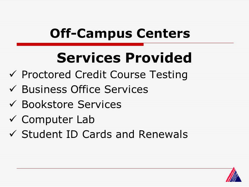 Off-Campus Centers Services Provided Proctored Credit Course Testing Business Office Services Bookstore Services Computer Lab Student ID Cards and Ren