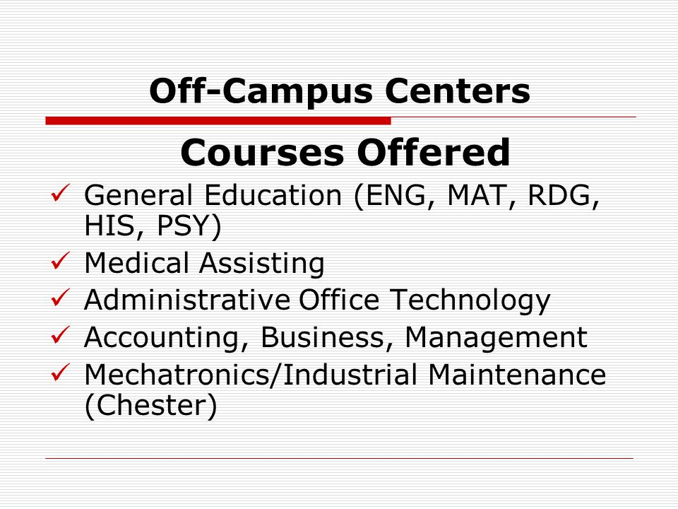 Off-Campus Centers Courses Offered General Education (ENG, MAT, RDG, HIS, PSY) Medical Assisting Administrative Office Technology Accounting, Business, Management Mechatronics/Industrial Maintenance (Chester)