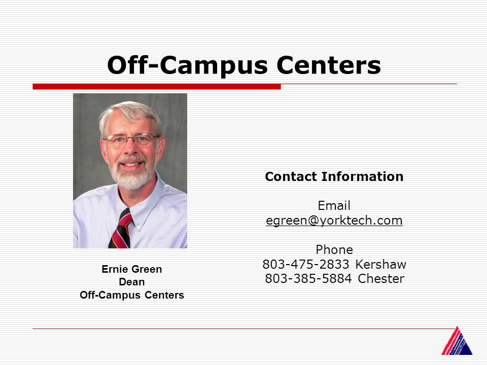 Off-Campus Centers Ernie Green Dean Off-Campus Centers Contact Information Email egreen@yorktech.com Phone 803-475-2833 Kershaw 803-385-5884 Chester