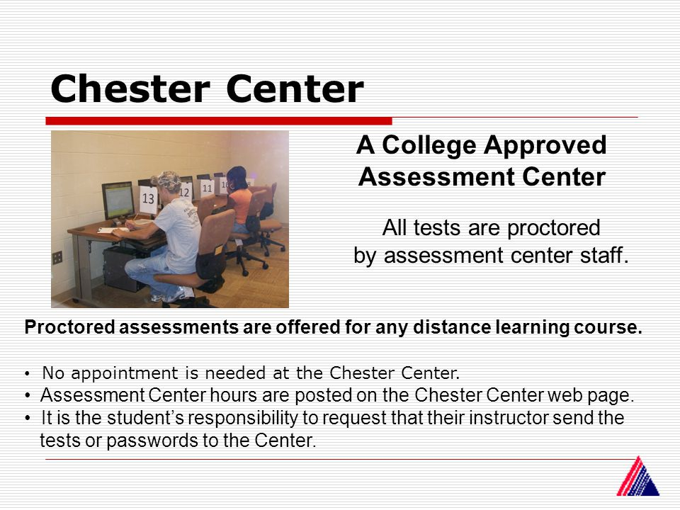 Chester Center A College Approved Assessment Center Proctored assessments are offered for any distance learning course. No appointment is needed at th