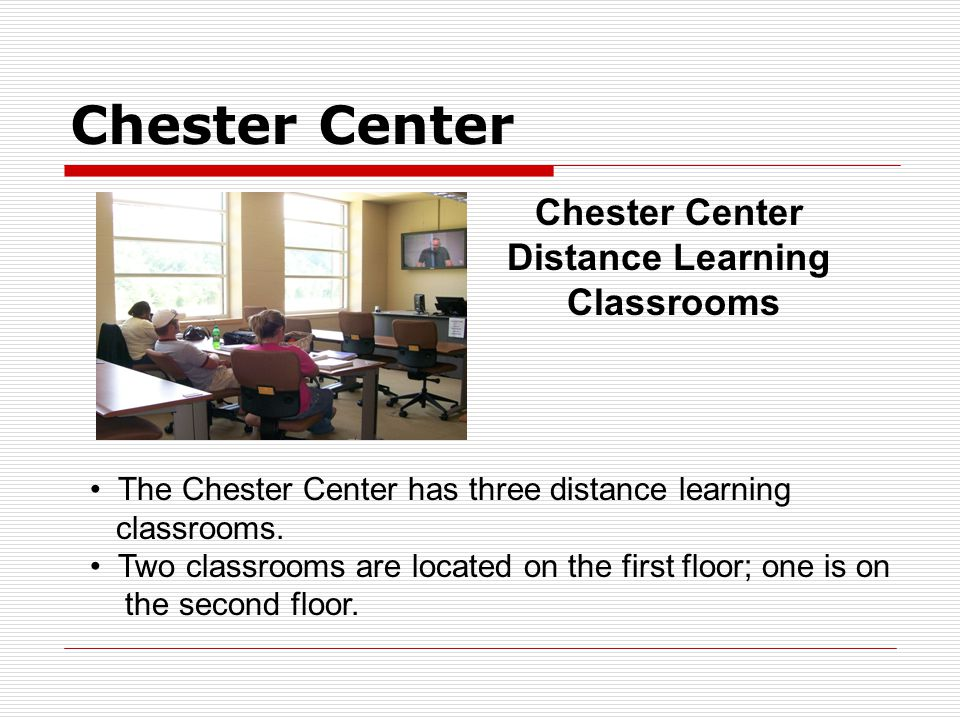 Chester Center Distance Learning Classrooms The Chester Center has three distance learning classrooms.