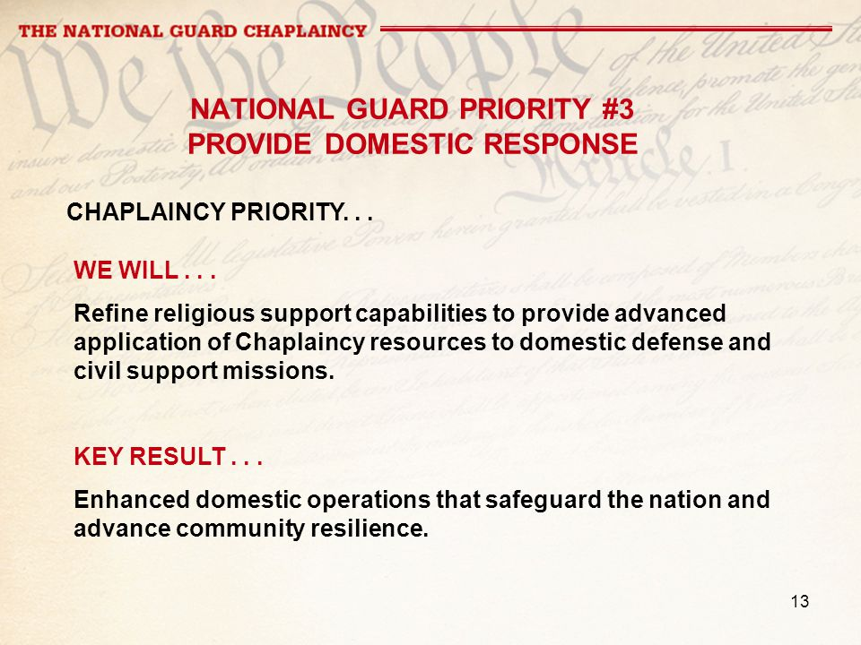 13 NATIONAL GUARD PRIORITY #3 PROVIDE DOMESTIC RESPONSE WE WILL... Refine religious support capabilities to provide advanced application of Chaplaincy