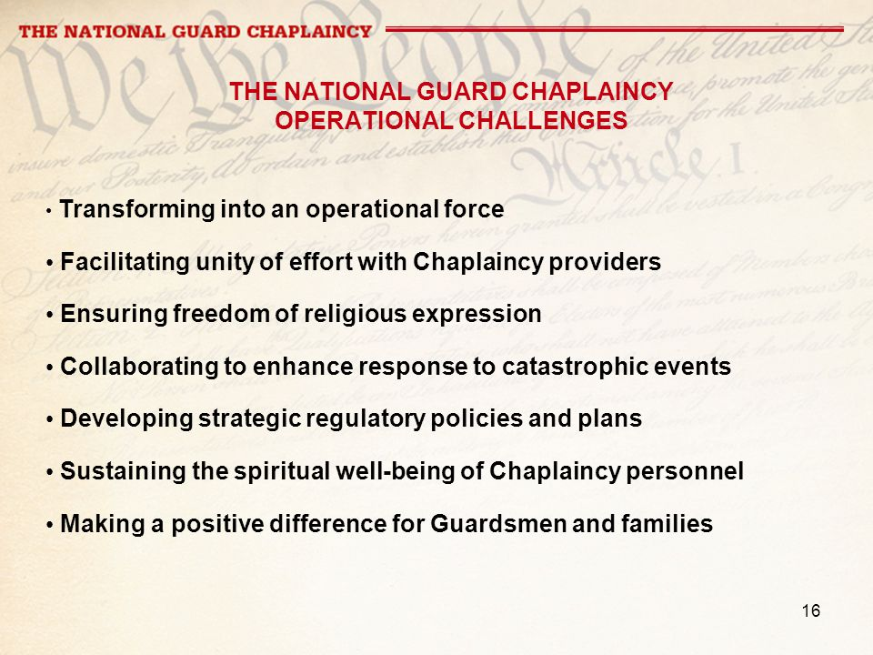 16 THE NATIONAL GUARD CHAPLAINCY OPERATIONAL CHALLENGES Transforming into an operational force Facilitating unity of effort with Chaplaincy providers
