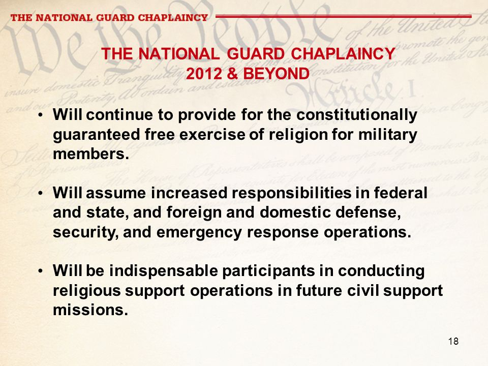 18 THE NATIONAL GUARD CHAPLAINCY 2012 & BEYOND Will continue to provide for the constitutionally guaranteed free exercise of religion for military members.