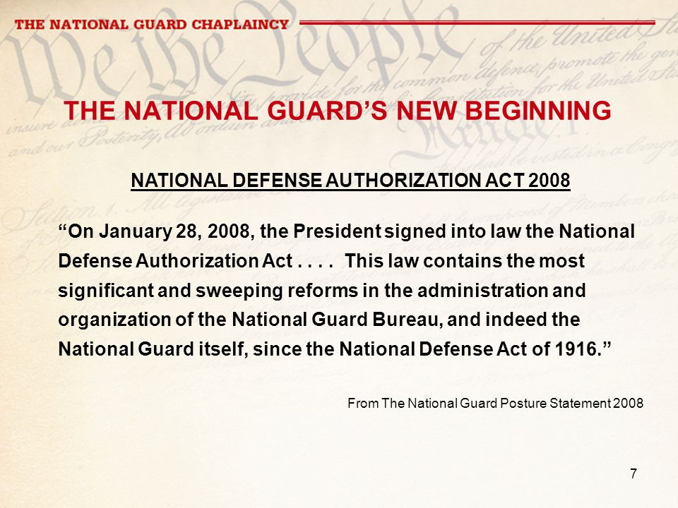 7 THE NATIONAL GUARDS NEW BEGINNING NATIONAL DEFENSE AUTHORIZATION ACT 2008 On January 28, 2008, the President signed into law the National Defense Authorization Act....