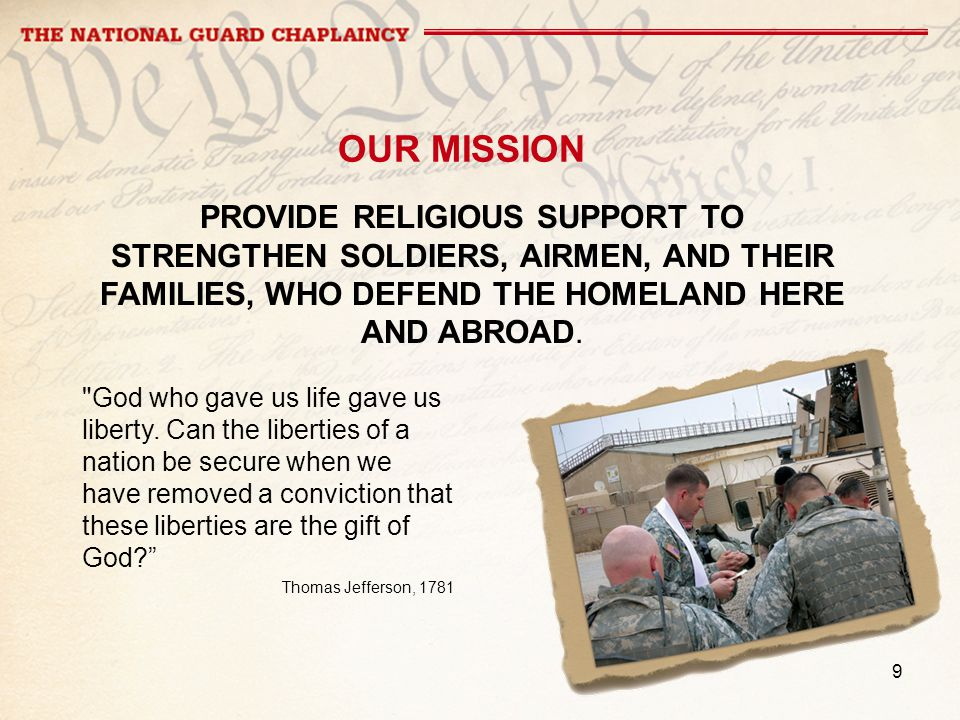 9 OUR MISSION PROVIDE RELIGIOUS SUPPORT TO STRENGTHEN SOLDIERS, AIRMEN, AND THEIR FAMILIES, WHO DEFEND THE HOMELAND HERE AND ABROAD.