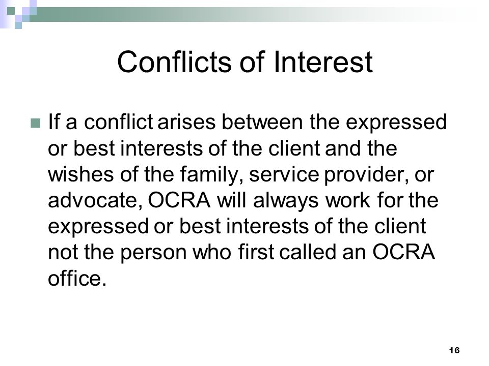 16 Conflicts of Interest If a conflict arises between the expressed or best interests of the client and the wishes of the family, service provider, or advocate, OCRA will always work for the expressed or best interests of the client not the person who first called an OCRA office.