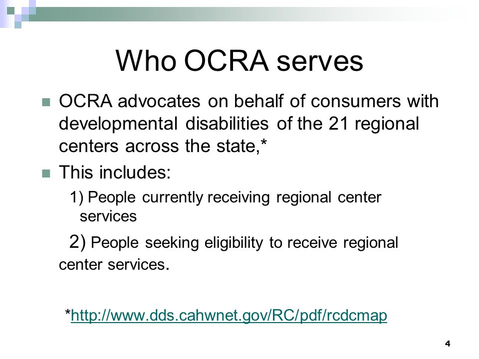4 Who OCRA serves OCRA advocates on behalf of consumers with developmental disabilities of the 21 regional centers across the state,* This includes: 1) People currently receiving regional center services 2) People seeking eligibility to receive regional center services.