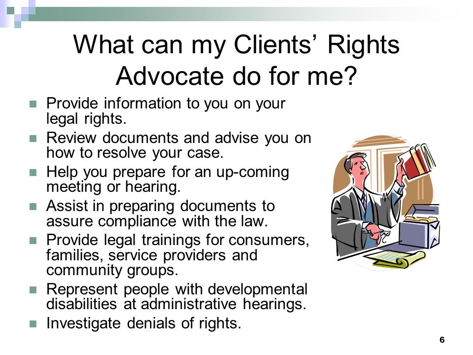 6 What can my Clients Rights Advocate do for me. Provide information to you on your legal rights.
