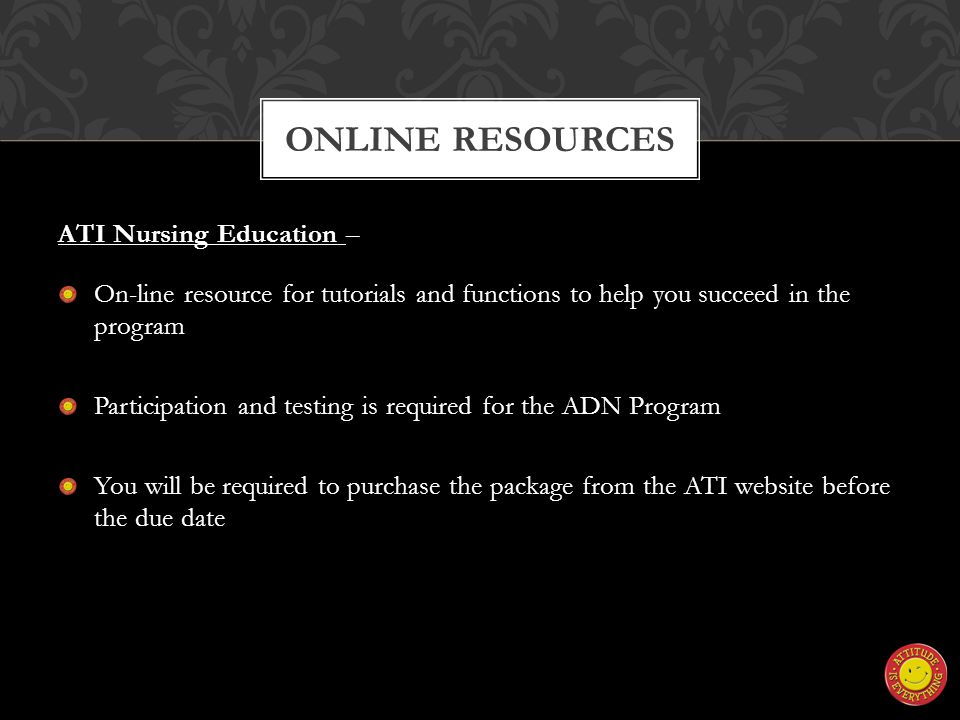 ATI Nursing Education – On-line resource for tutorials and functions to help you succeed in the program Participation and testing is required for the ADN Program You will be required to purchase the package from the ATI website before the due date ONLINE RESOURCES