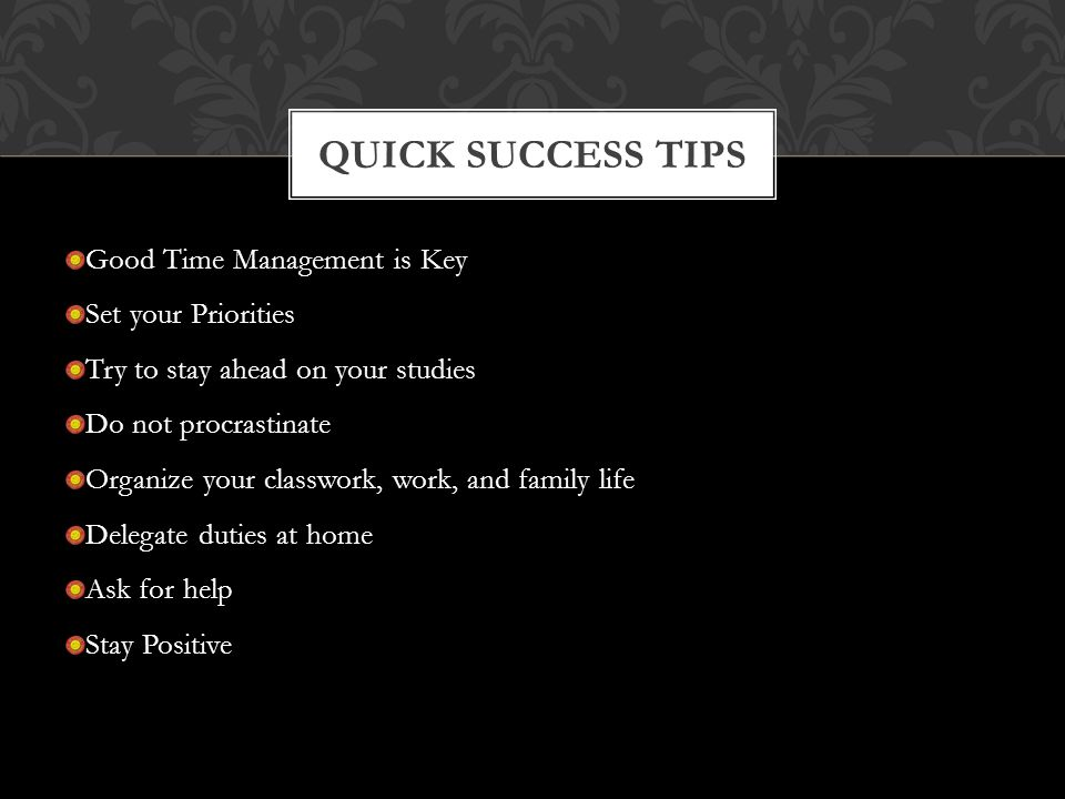 Good Time Management is Key Set your Priorities Try to stay ahead on your studies Do not procrastinate Organize your classwork, work, and family life Delegate duties at home Ask for help Stay Positive QUICK SUCCESS TIPS