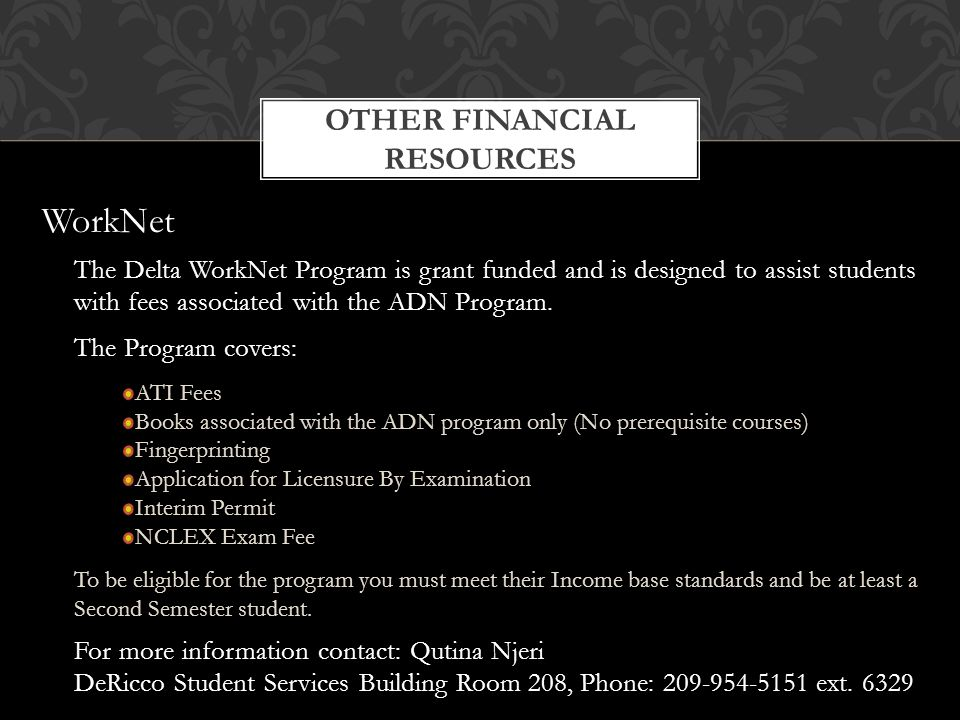 OTHER FINANCIAL RESOURCES The Delta WorkNet Program is grant funded and is designed to assist students with fees associated with the ADN Program.