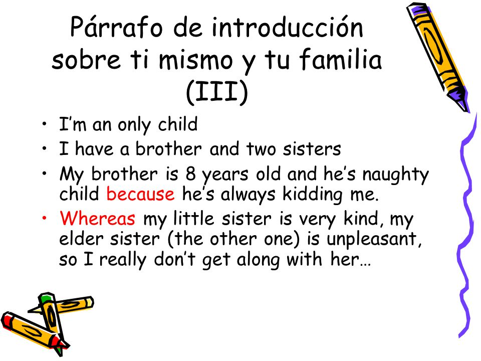 Párrafo de introducción sobre ti mismo y tu familia (III) Im an only child I have a brother and two sisters My brother is 8 years old and hes naughty child because hes always kidding me.