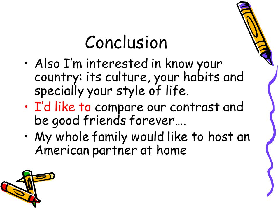Conclusion Also Im interested in know your country: its culture, your habits and specially your style of life.