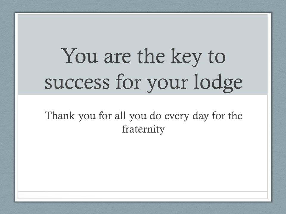 You are the key to success for your lodge Thank you for all you do every day for the fraternity