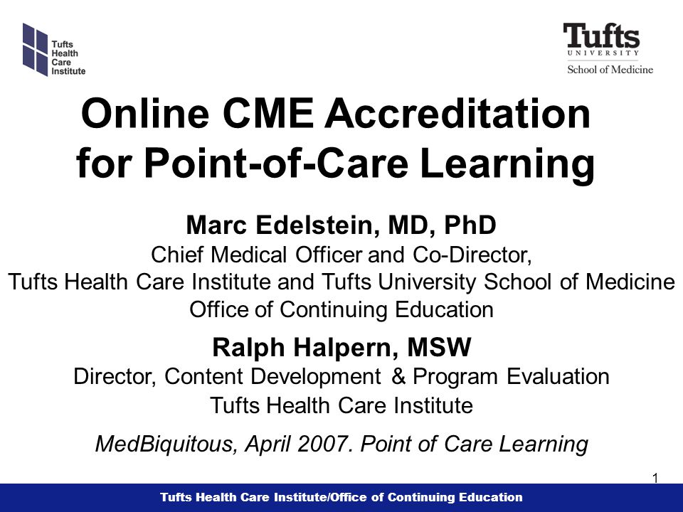 Tufts Health Care Institute/Office of Continuing Education 1 Online CME Accreditation for Point-of-Care Learning Marc Edelstein, MD, PhD Chief Medical Officer and Co-Director, Tufts Health Care Institute and Tufts University School of Medicine Office of Continuing Education Ralph Halpern, MSW Director, Content Development & Program Evaluation Tufts Health Care Institute MedBiquitous, April 2007.