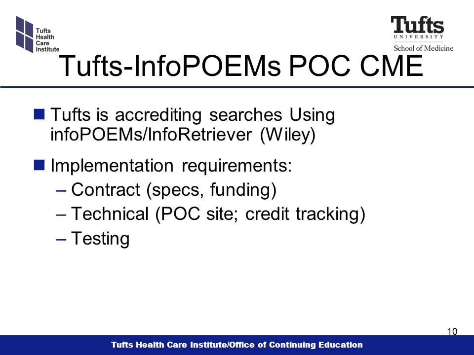 Tufts Health Care Institute/Office of Continuing Education 10 Tufts-InfoPOEMs POC CME nTufts is accrediting searches Using infoPOEMs/InfoRetriever (Wiley) nImplementation requirements: –Contract (specs, funding) –Technical (POC site; credit tracking) –Testing