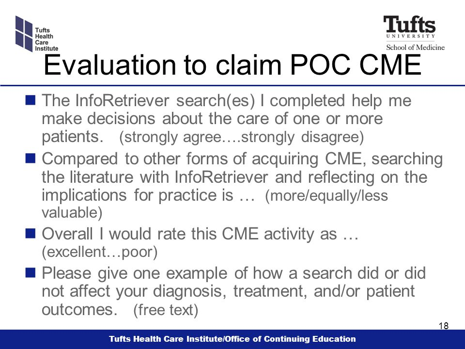 Tufts Health Care Institute/Office of Continuing Education 18 Evaluation to claim POC CME n The InfoRetriever search(es) I completed help me make decisions about the care of one or more patients.