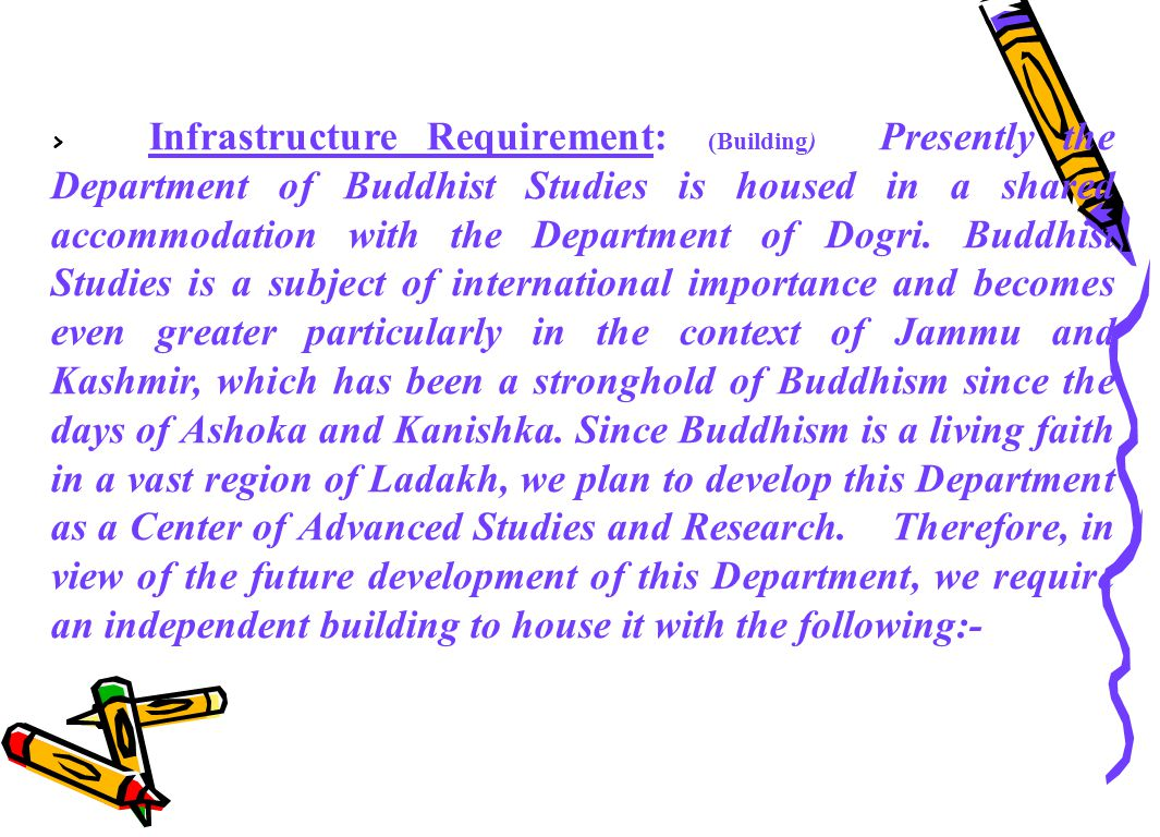 > Infrastructure Requirement: (Building) Presently the Department of Buddhist Studies is housed in a shared accommodation with the Department of Dogri.