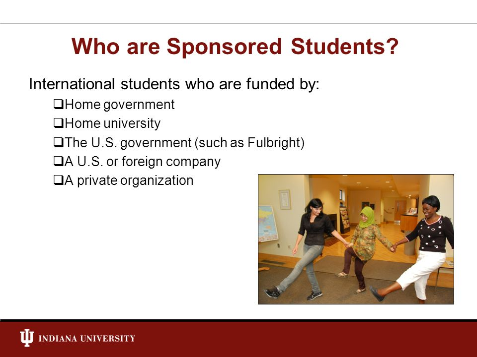 Who are Sponsored Students? International students who are funded by: Home government Home university The U.S. government (such as Fulbright) A U.S. o