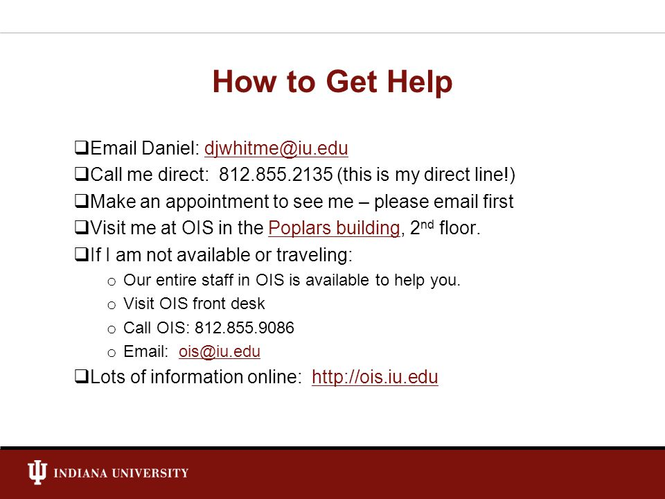 How to Get Help Email Daniel: djwhitme@iu.edudjwhitme@iu.edu Call me direct: 812.855.2135 (this is my direct line!) Make an appointment to see me – pl