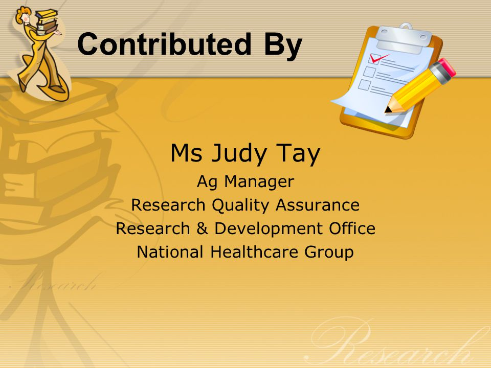 Contributed By Ms Judy Tay Ag Manager Research Quality Assurance Research & Development Office National Healthcare Group