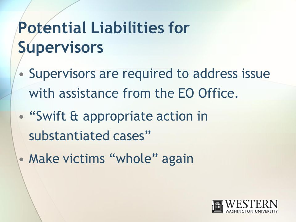 Potential Liabilities for Supervisors Supervisors are required to address issue with assistance from the EO Office.