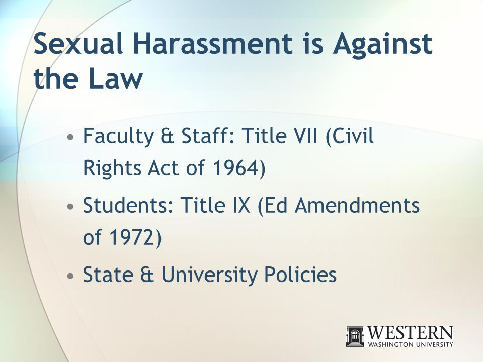Sexual Harassment is Against the Law Faculty & Staff: Title VII (Civil Rights Act of 1964) Students: Title IX (Ed Amendments of 1972) State & University Policies