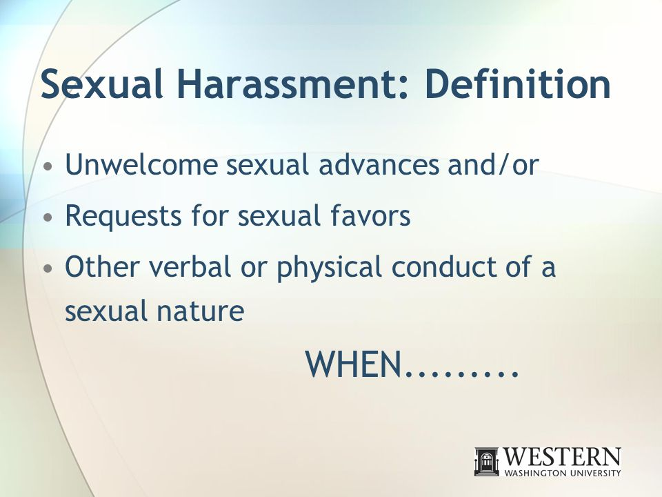 Sexual Harassment: Definition Unwelcome sexual advances and/or Requests for sexual favors Other verbal or physical conduct of a sexual nature WHEN.........