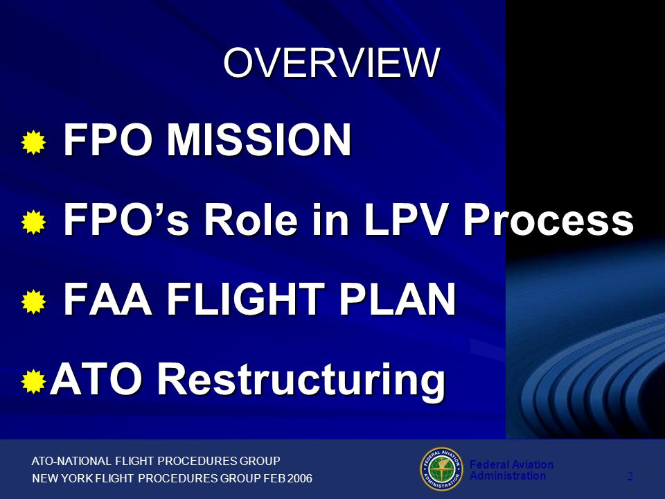 ATO-NATIONAL FLIGHT PROCEDURES GROUP NEW YORK FLIGHT PROCEDURES GROUP FEB 2006 Federal Aviation Administration 1 February 2006 NY FPO OFFICE LATERAL PRECISION PERFORMANCE WITH VERTICAL GUIDANCE (LPV)