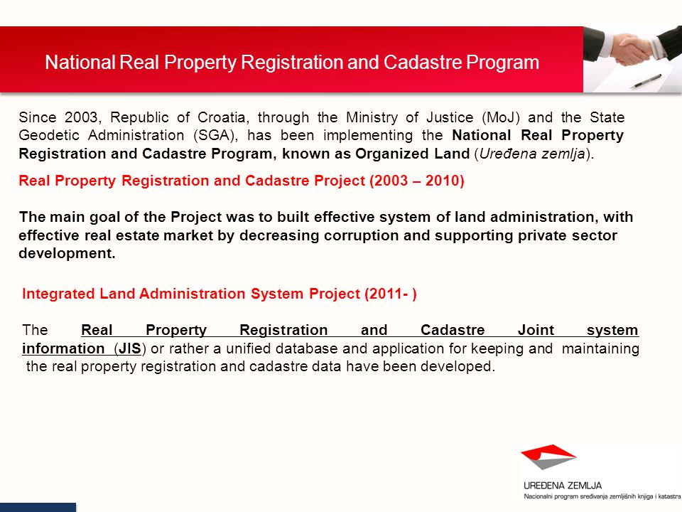National Real Property Registration and Cadastre Program Since 2003, Republic of Croatia, through the Ministry of Justice (MoJ) and the State Geodetic Administration (SGA), has been implementing the National Real Property Registration and Cadastre Program, known as Organized Land (Uređena zemlja).