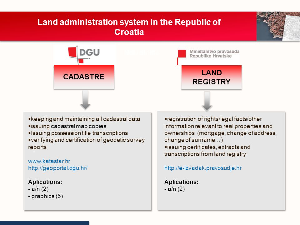 Land administration system in the Republic of Croatia Nekretnine Establishment of digital cadastre map Graphical (76 %): 1818 - 1928 Land consolidation (9 %): 1931 - 1990 Photogrammetric (4 %): 1956 - 2000 Numeric (polar, orthogonal) (3%): 1930 - 2000 City of Zagreb New cadastral survey (harmonized data) (8%): 2000 - … All cadastral maps are vectorized and stored in the Digital Cadastral Map Central Database