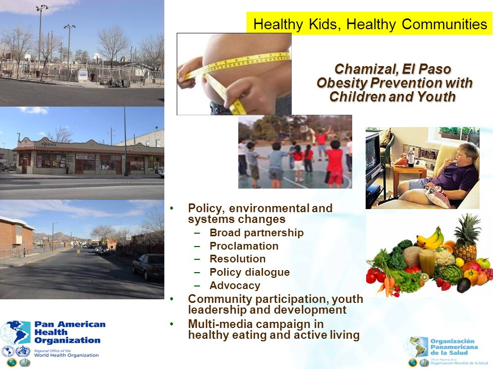 Chamizal, El Paso Obesity Prevention with Children and Youth Policy, environmental and systems changes –Broad partnership –Proclamation –Resolution –Policy dialogue –Advocacy Community participation, youth leadership and development Multi-media campaign in healthy eating and active living Healthy Kids, Healthy Communities
