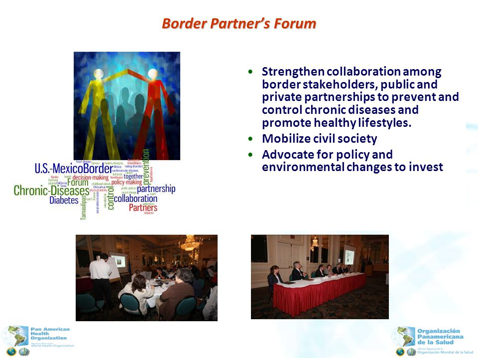 Border Partners Forum Strengthen collaboration among border stakeholders, public and private partnerships to prevent and control chronic diseases and promote healthy lifestyles.