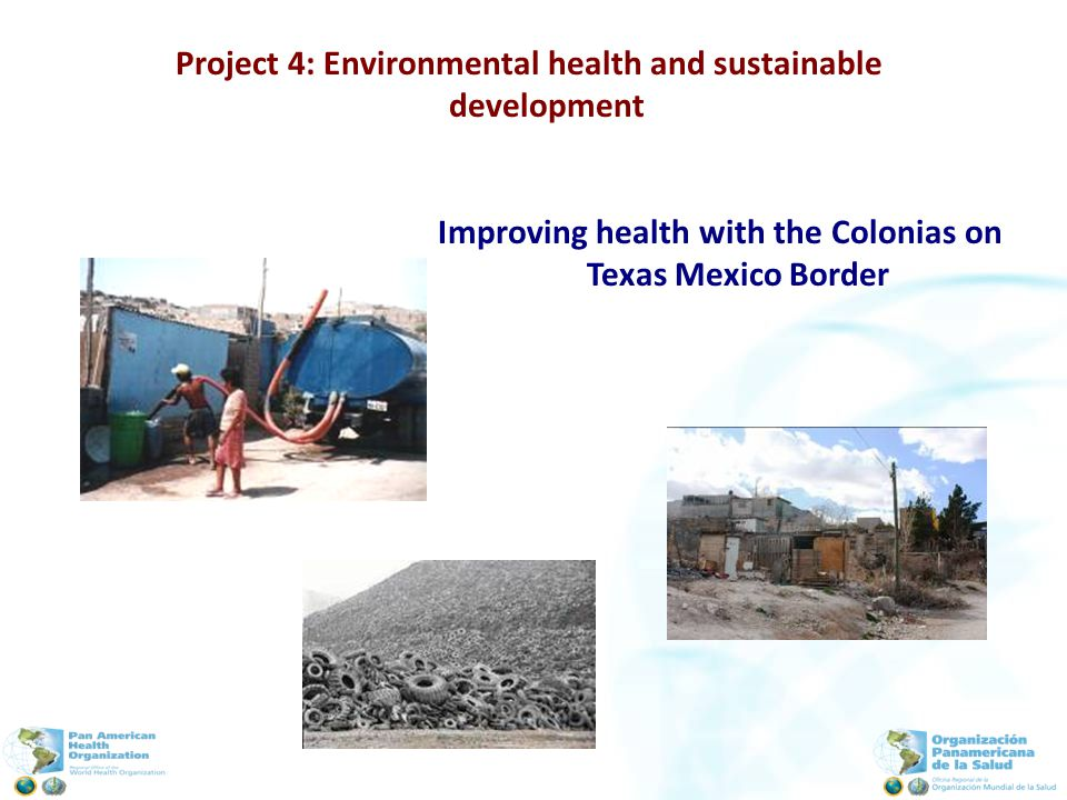 Project 4: Environmental health and sustainable development Improving health with the Colonias on Texas Mexico Border