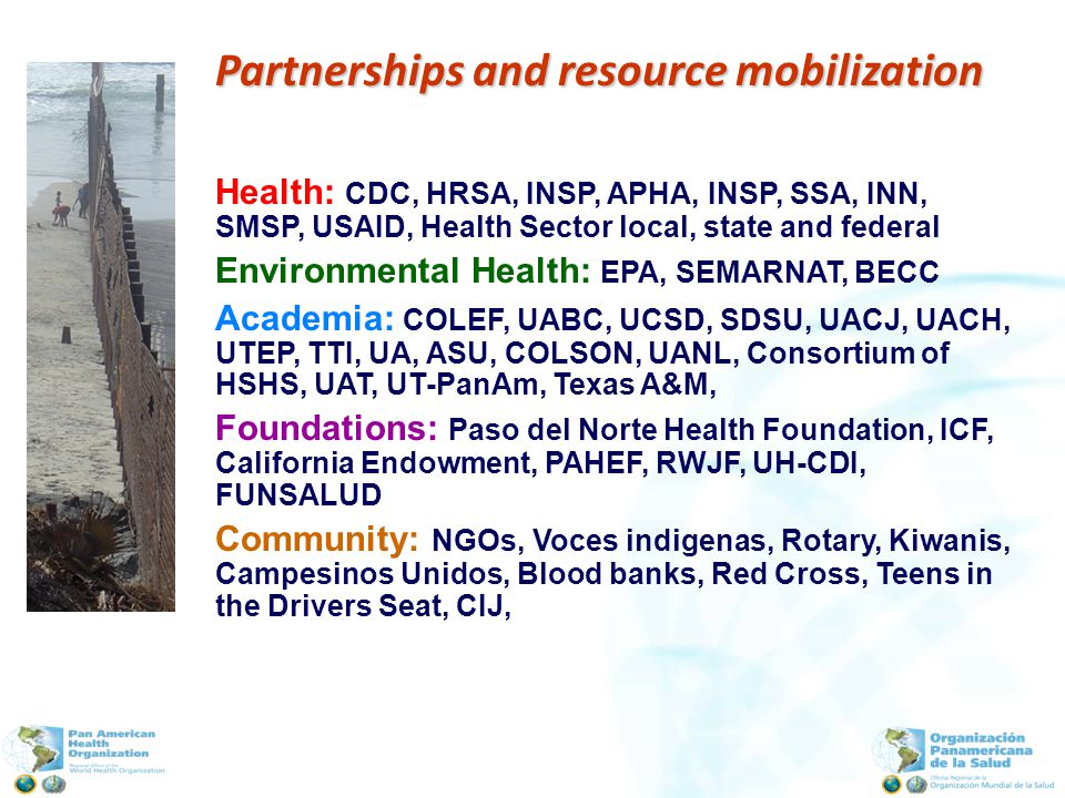 Partnerships and resource mobilization Health: CDC, HRSA, INSP, APHA, INSP, SSA, INN, SMSP, USAID, Health Sector local, state and federal Environmental Health: EPA, SEMARNAT, BECC Academia: COLEF, UABC, UCSD, SDSU, UACJ, UACH, UTEP, TTI, UA, ASU, COLSON, UANL, Consortium of HSHS, UAT, UT-PanAm, Texas A&M, Foundations: Paso del Norte Health Foundation, ICF, California Endowment, PAHEF, RWJF, UH-CDI, FUNSALUD Community: NGOs, Voces indigenas, Rotary, Kiwanis, Campesinos Unidos, Blood banks, Red Cross, Teens in the Drivers Seat, CIJ,