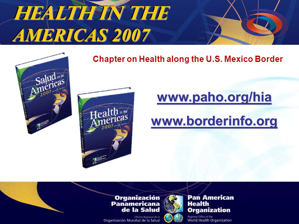 Health in THE AMERICAS 2007 www.paho.org/hiawww.borderinfo.org Chapter on Health along the U.S.