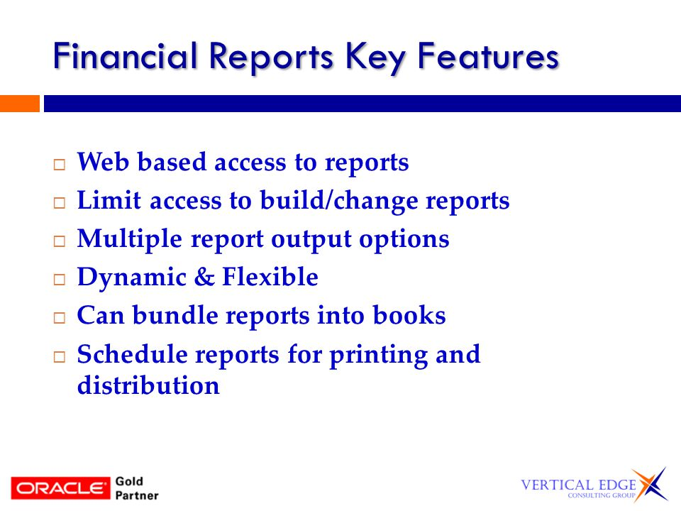 Financial Reports Key Features Web based access to reports Limit access to build/change reports Multiple report output options Dynamic & Flexible Can bundle reports into books Schedule reports for printing and distribution