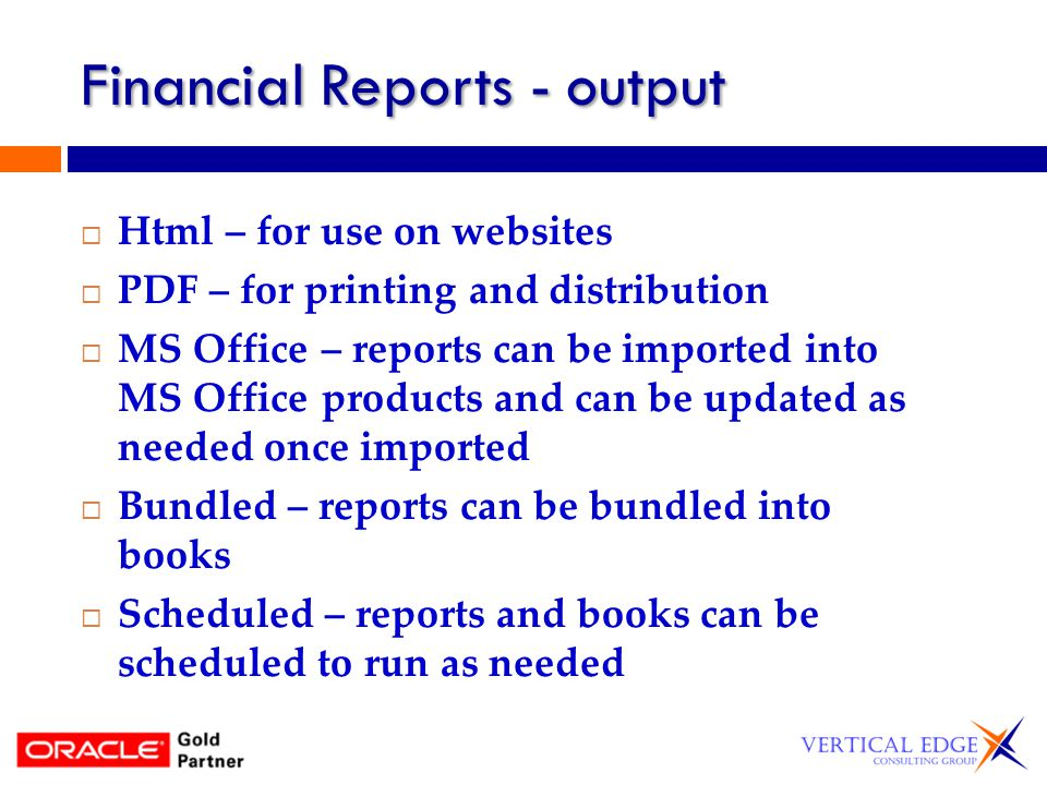 Financial Reports - output Html – for use on websites PDF – for printing and distribution MS Office – reports can be imported into MS Office products and can be updated as needed once imported Bundled – reports can be bundled into books Scheduled – reports and books can be scheduled to run as needed