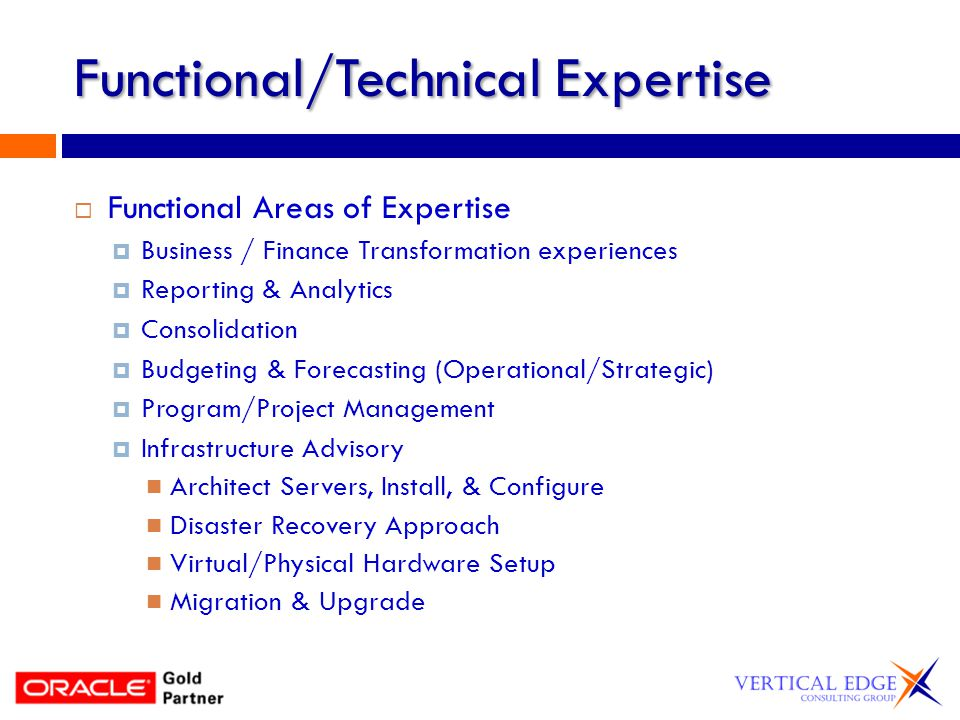 Functional/Technical Expertise Functional Areas of Expertise Business / Finance Transformation experiences Reporting & Analytics Consolidation Budgeting & Forecasting (Operational/Strategic) Program/Project Management Infrastructure Advisory Architect Servers, Install, & Configure Disaster Recovery Approach Virtual/Physical Hardware Setup Migration & Upgrade