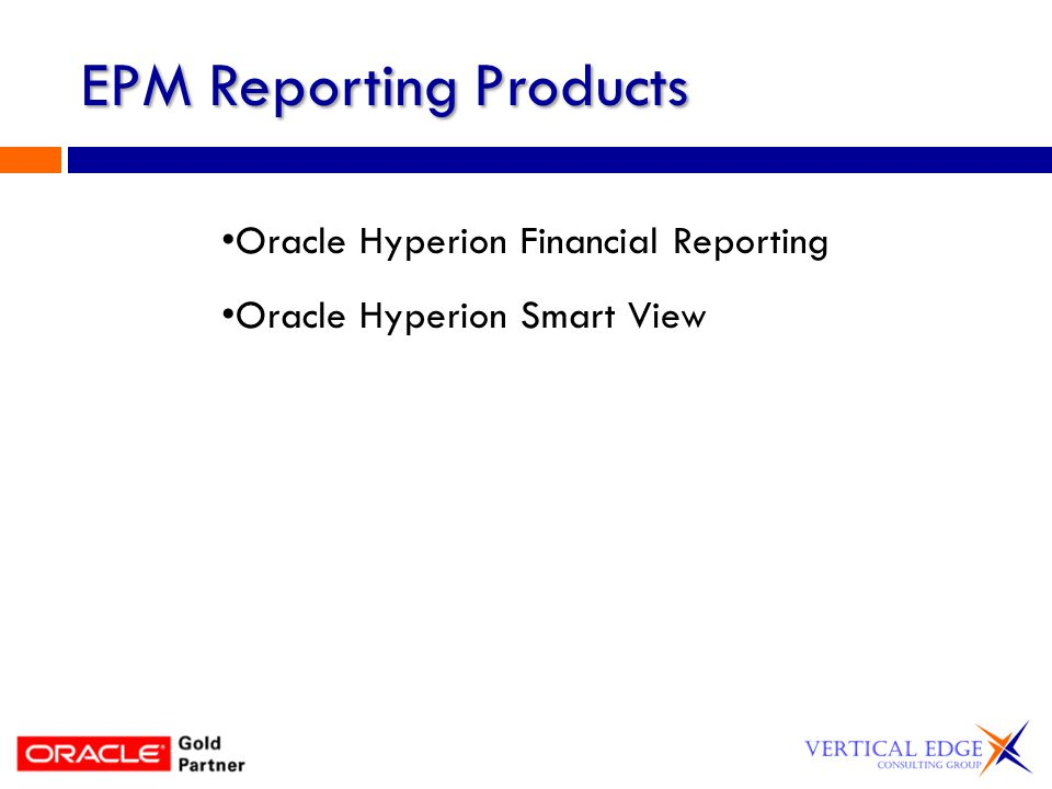 Financial Reports or Smart View Financial Reports Standard canned reports – users cant modify Flexible & scalable Drillable Web access Automated report production and distribution Multi-format publishing Multiple output options Smart View Ad Hoc MS Office Add-in Link between excel & database Ability to add information to report not in database (i.e.