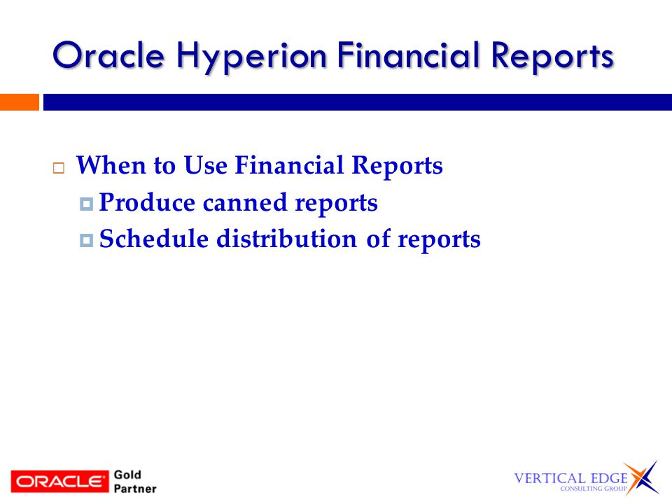 Oracle Hyperion Financial Reports When to Use Financial Reports Produce canned reports Schedule distribution of reports