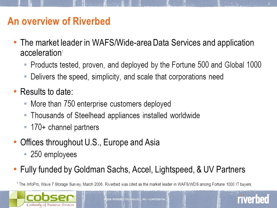 © 2006 RIVERBED TECHNOLOGY, INC – CONFIDENTIAL 3 The business environment is changing Increasing consolidation of IT Lower costs & easier to manage Guaranteed data protection Increasing dependence on business applications Increasing distribution of organizations 67% of employees work in a location other than the headquarters Globalization – global clients, global projects, global offices