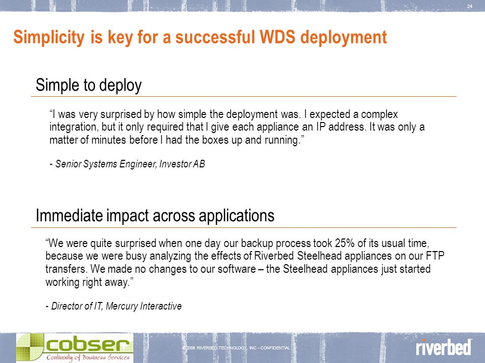 © 2006 RIVERBED TECHNOLOGY, INC – CONFIDENTIAL 24 Simplicity is key for a successful WDS deployment Simple to deploy Immediate impact across applicati