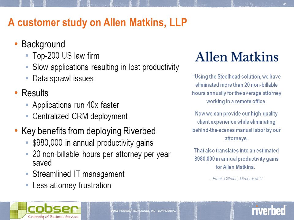 © 2006 RIVERBED TECHNOLOGY, INC – CONFIDENTIAL 34 A customer study on Allen Matkins, LLP Background Top-200 US law firm Slow applications resulting in